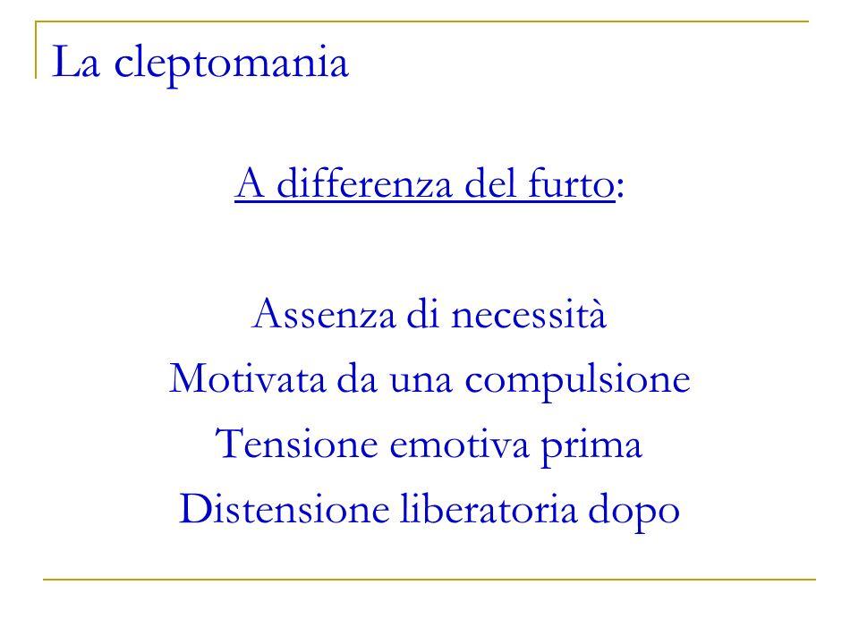 La cleptomania A differenza del furto: Assenza di necessità Motivata da una compulsione Tensione emotiva prima Distensione liberatoria dopo