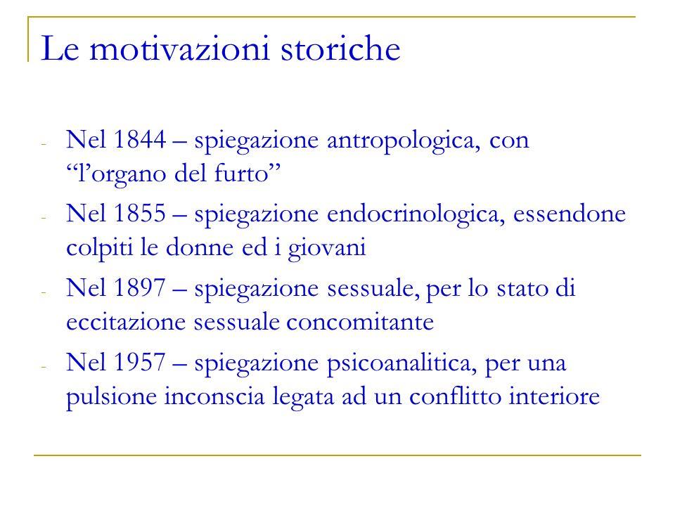 Le motivazioni storiche - Nel 1844 – spiegazione antropologica, con lorgano del furto - Nel 1855 – spiegazione endocrinologica, essendone colpiti le d