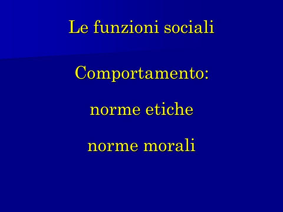 Le funzioni sociali Comportamento: norme etiche norme morali