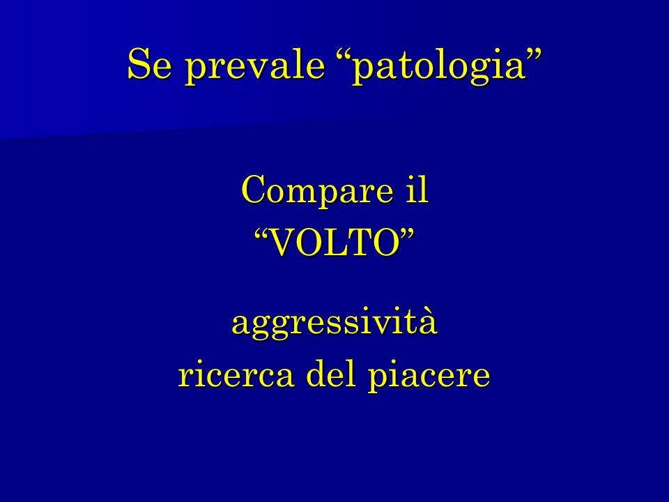 Se prevale patologia Compare il VOLTOaggressività ricerca del piacere