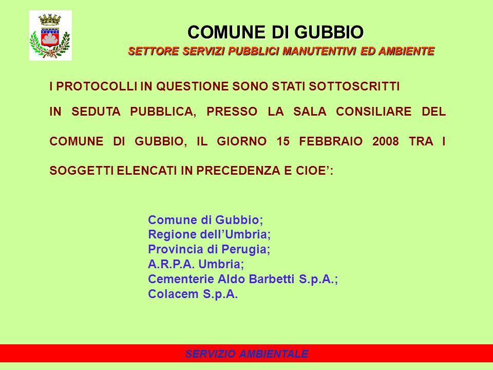 SERVIZIO AMBIENTALE I PROTOCOLLI IN QUESTIONE SONO STATI SOTTOSCRITTI IN SEDUTA PUBBLICA, PRESSO LA SALA CONSILIARE DEL COMUNE DI GUBBIO, IL GIORNO 15 FEBBRAIO 2008 TRA I SOGGETTI ELENCATI IN PRECEDENZA E CIOE: Comune di Gubbio; Regione dellUmbria; Provincia di Perugia; A.R.P.A.
