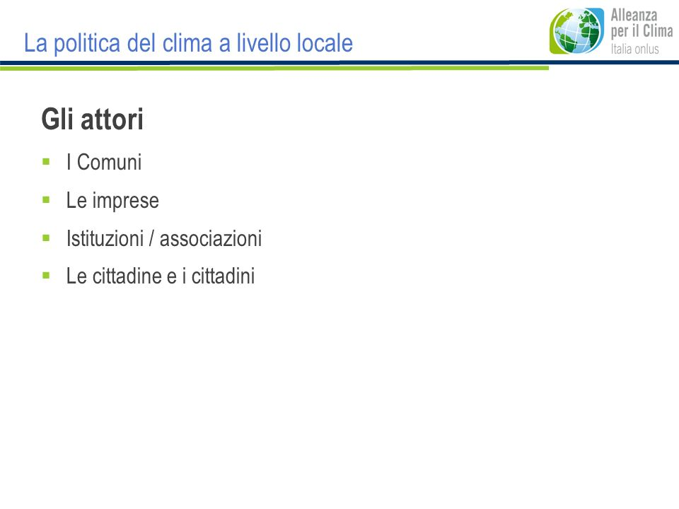 Gli attori I Comuni Le imprese Istituzioni / associazioni Le cittadine e i cittadini La politica del clima a livello locale