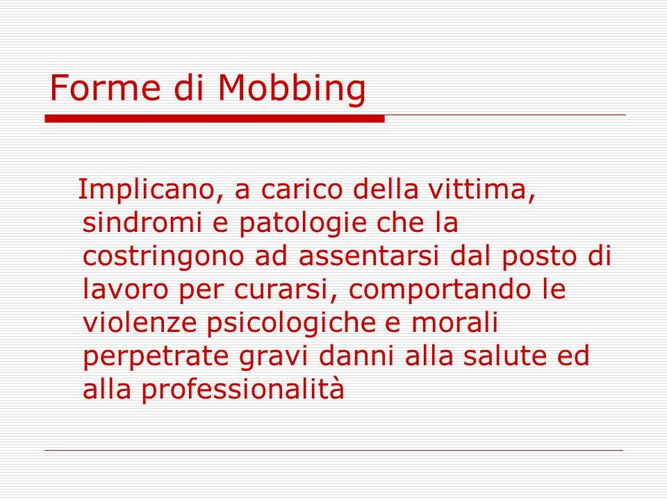 Forme di Mobbing Implicano, a carico della vittima, sindromi e patologie che la costringono ad assentarsi dal posto di lavoro per curarsi, comportando