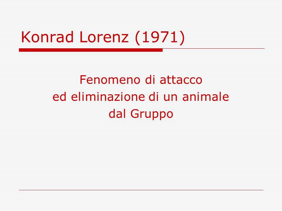 Konrad Lorenz (1971) Fenomeno di attacco ed eliminazione di un animale dal Gruppo