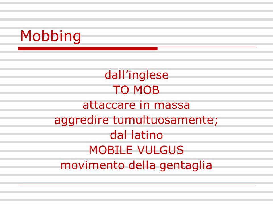 Mobbing dallinglese TO MOB attaccare in massa aggredire tumultuosamente; dal latino MOBILE VULGUS movimento della gentaglia