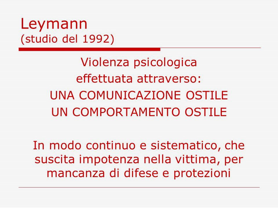 Leymann (studio del 1992) Violenza psicologica effettuata attraverso: UNA COMUNICAZIONE OSTILE UN COMPORTAMENTO OSTILE In modo continuo e sistematico,