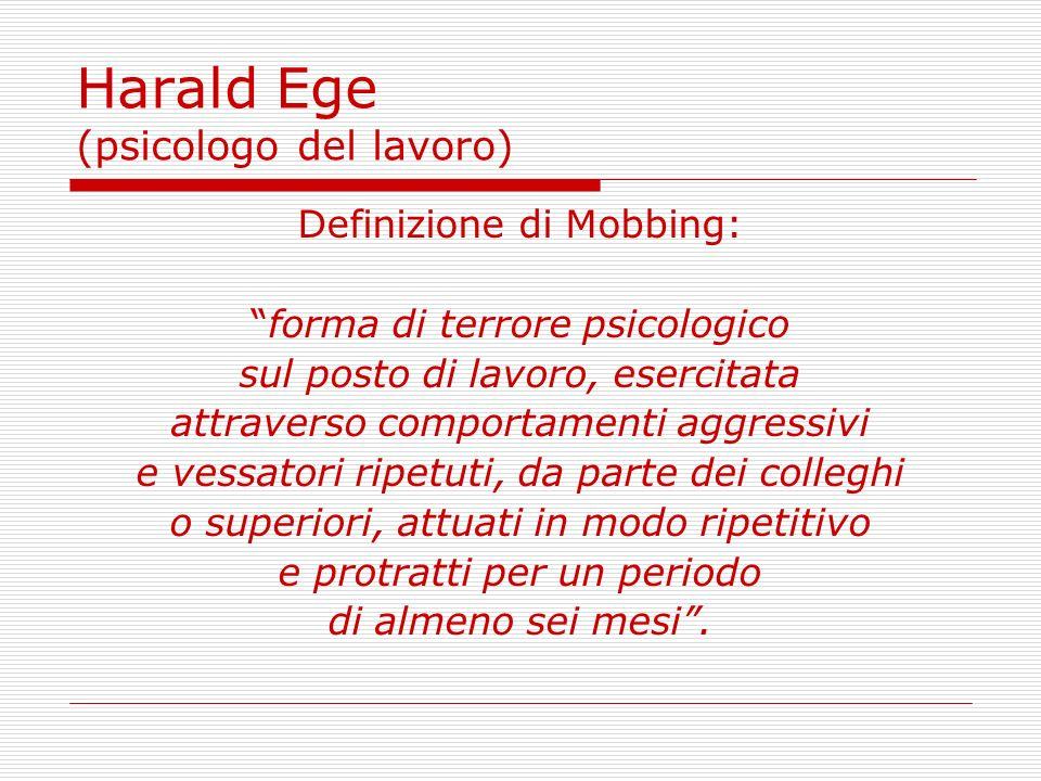 Harald Ege (psicologo del lavoro) Definizione di Mobbing: forma di terrore psicologico sul posto di lavoro, esercitata attraverso comportamenti aggres