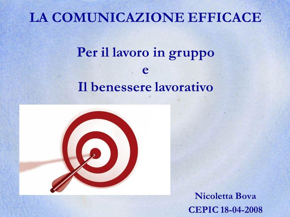 Nicoletta Bova CEPIC 18-04-2008 LA COMUNICAZIONE EFFICACE Per il lavoro in gruppo e Il benessere lavorativo