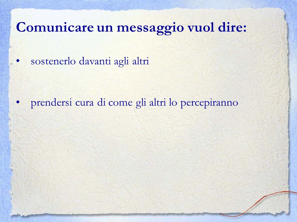 Comunicare un messaggio vuol dire: sostenerlo davanti agli altri prendersi cura di come gli altri lo percepiranno