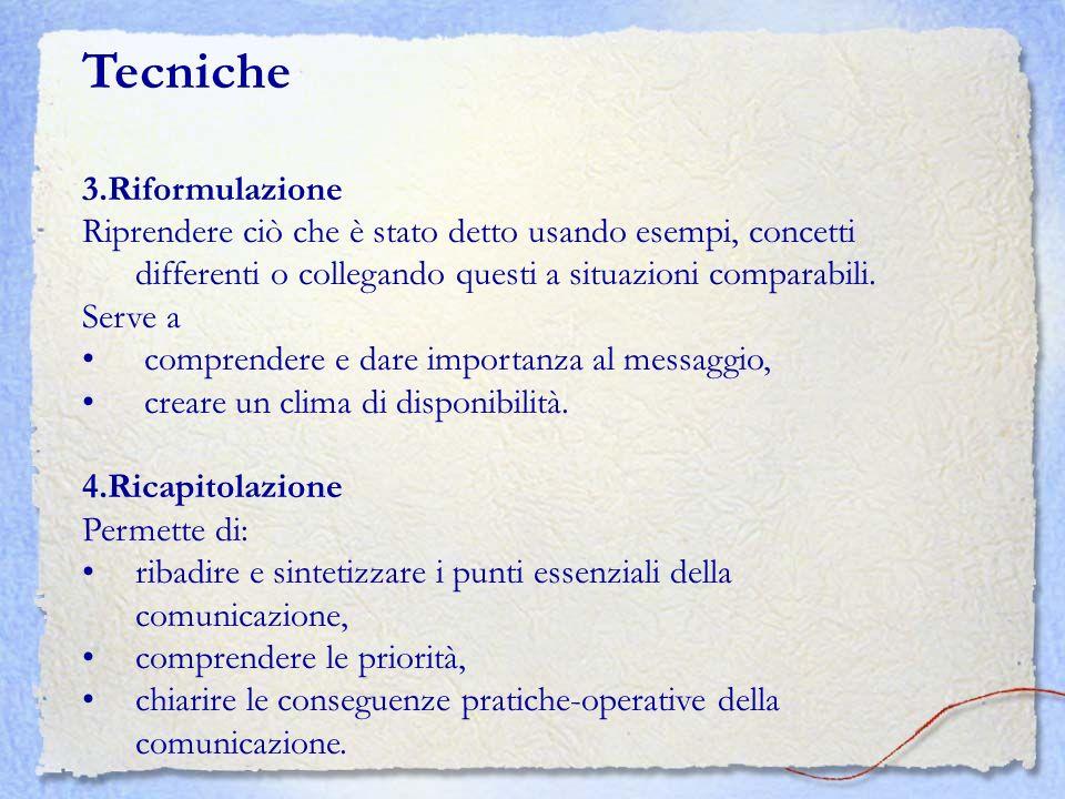 Tecniche 3.Riformulazione Riprendere ciò che è stato detto usando esempi, concetti differenti o collegando questi a situazioni comparabili. Serve a co