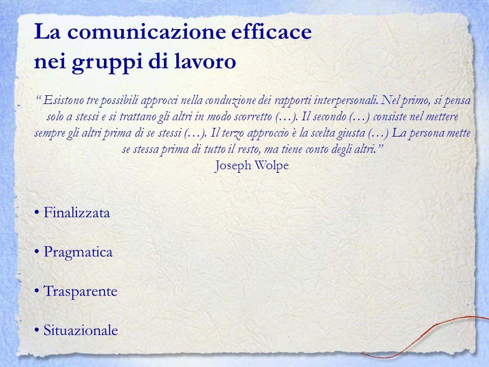 La comunicazione efficace nei gruppi di lavoro Esistono tre possibili approcci nella conduzione dei rapporti interpersonali. Nel primo, si pensa solo