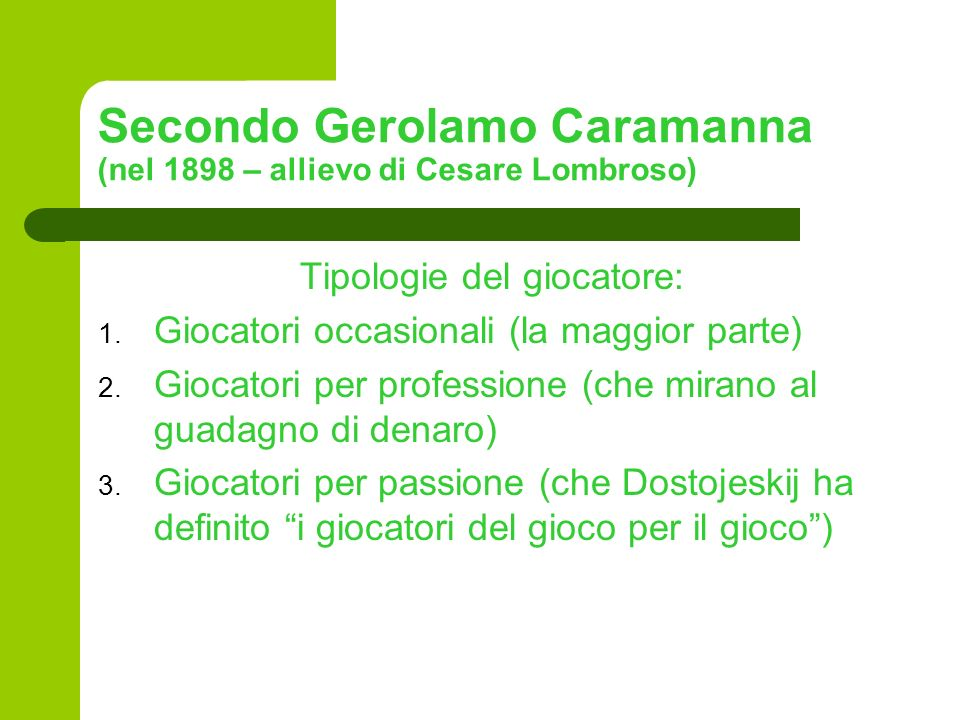 Secondo Gerolamo Caramanna (nel 1898 – allievo di Cesare Lombroso) Tipologie del giocatore: 1. Giocatori occasionali (la maggior parte) 2. Giocatori p