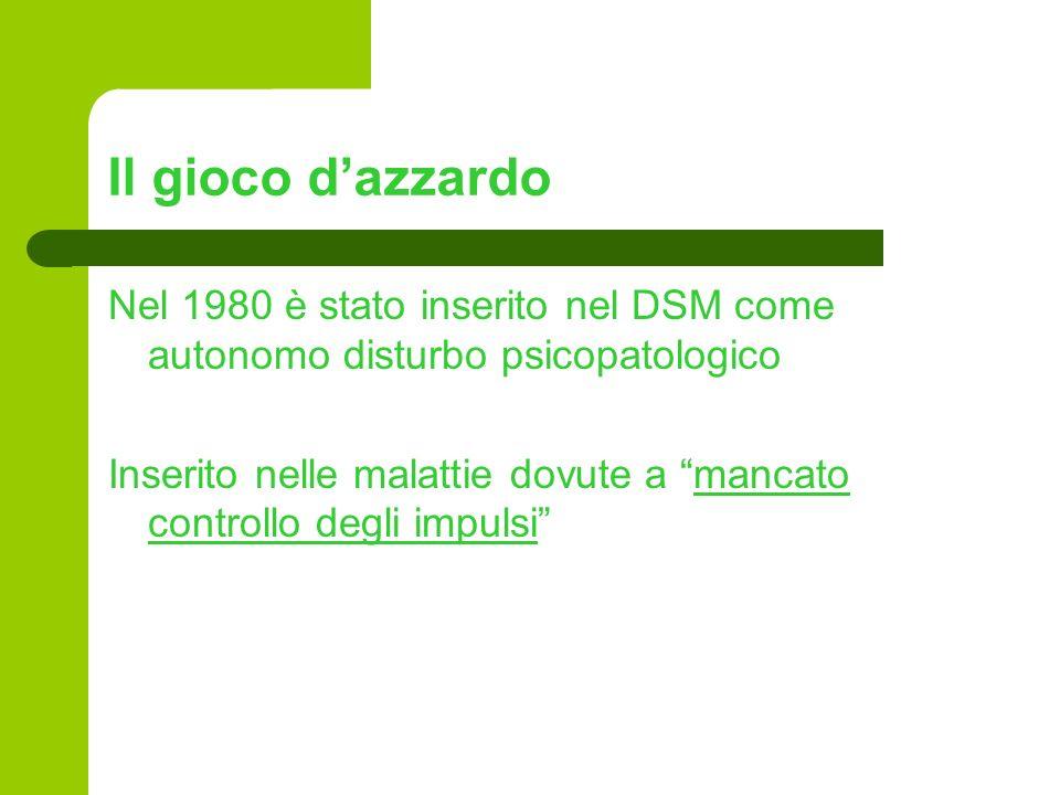 Il gioco dazzardo Nel 1980 è stato inserito nel DSM come autonomo disturbo psicopatologico Inserito nelle malattie dovute a mancato controllo degli im