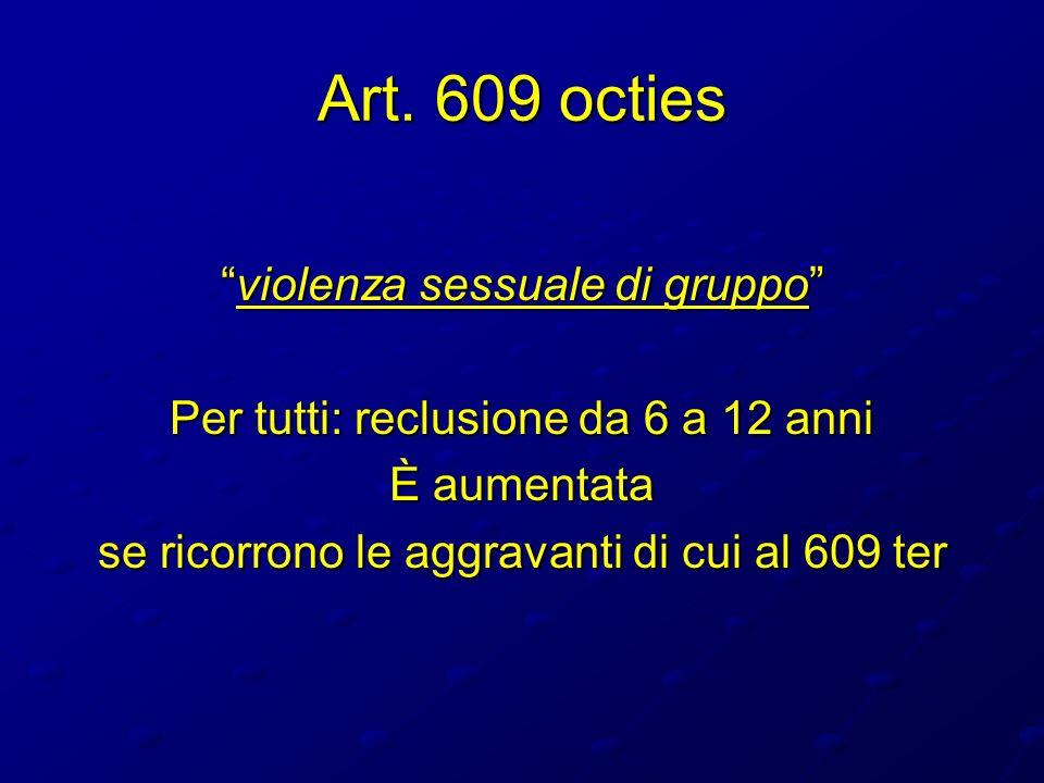 Art. 609 octies violenza sessuale di gruppoviolenza sessuale di gruppo Per tutti: reclusione da 6 a 12 anni È aumentata se ricorrono le aggravanti di