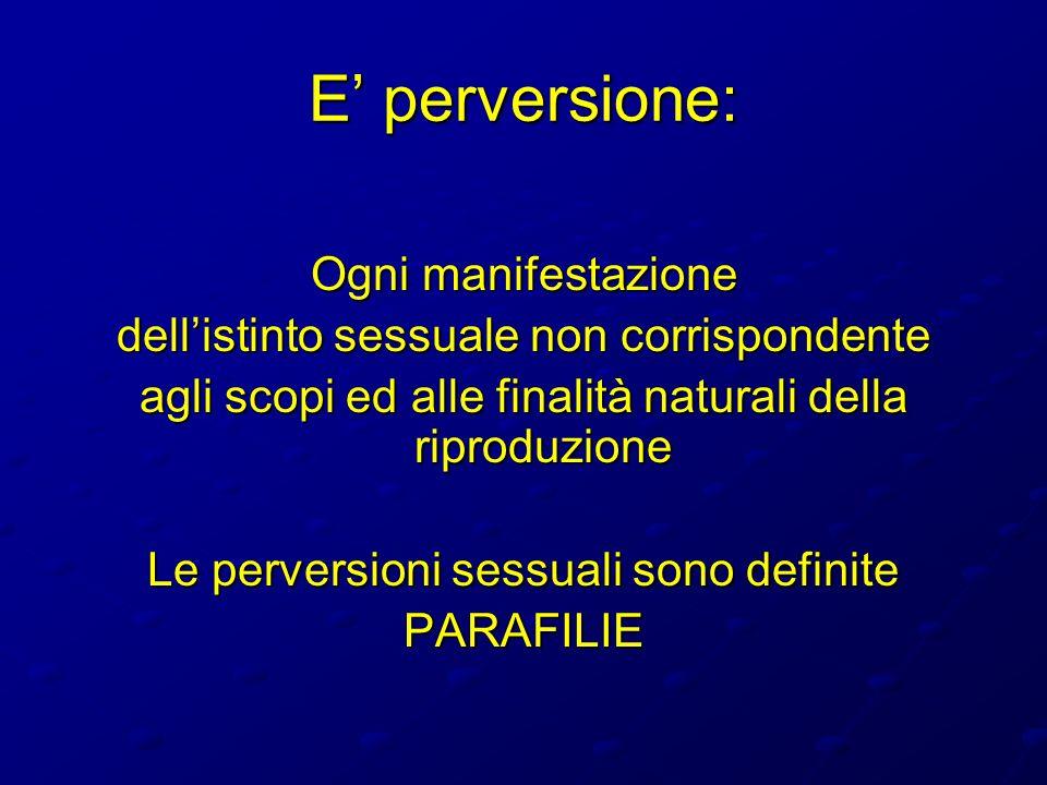 E perversione: Ogni manifestazione dellistinto sessuale non corrispondente agli scopi ed alle finalità naturali della riproduzione Le perversioni sess