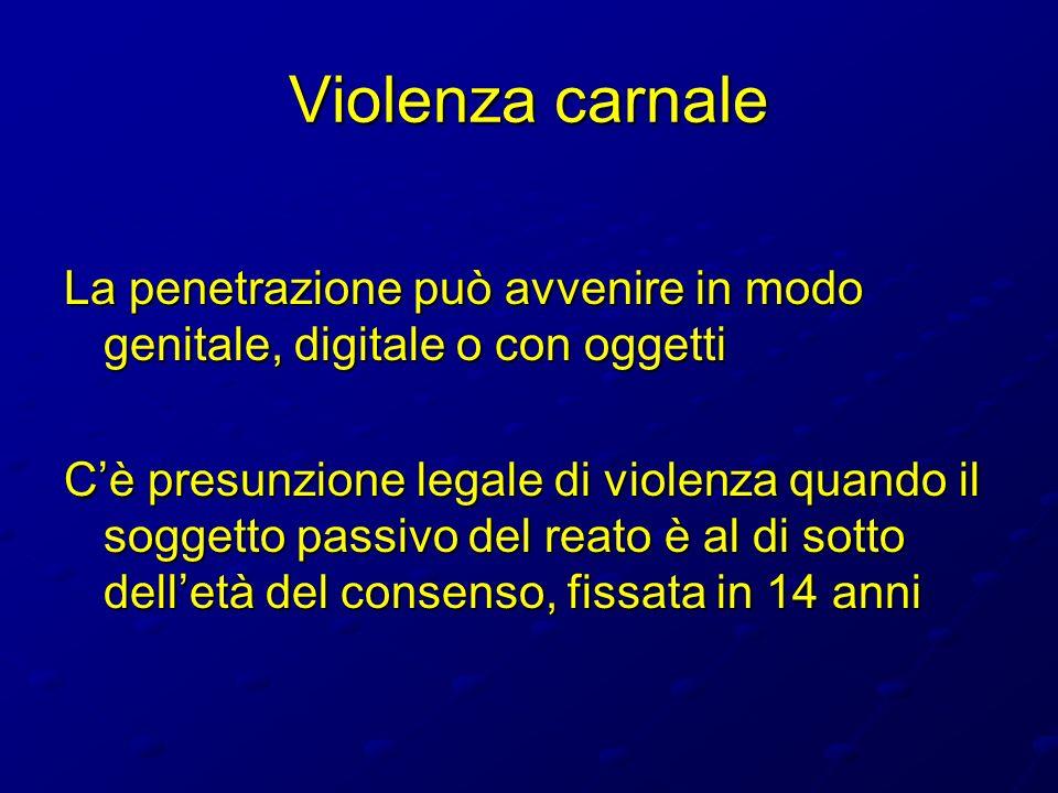 Violenza carnale La penetrazione può avvenire in modo genitale, digitale o con oggetti Cè presunzione legale di violenza quando il soggetto passivo de