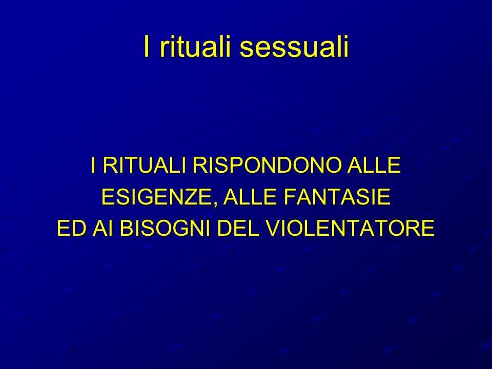 I rituali sessuali I RITUALI RISPONDONO ALLE ESIGENZE, ALLE FANTASIE ED AI BISOGNI DEL VIOLENTATORE