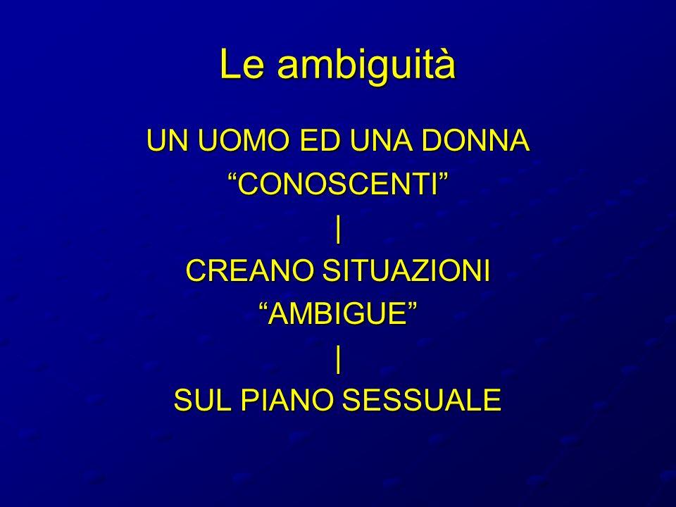 Le ambiguità UN UOMO ED UNA DONNA CONOSCENTI  CREANO SITUAZIONI AMBIGUE  SUL PIANO SESSUALE