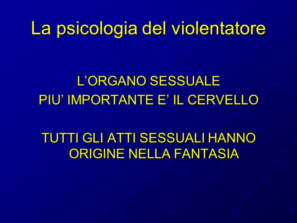 La psicologia del violentatore LORGANO SESSUALE PIU IMPORTANTE E IL CERVELLO TUTTI GLI ATTI SESSUALI HANNO ORIGINE NELLA FANTASIA
