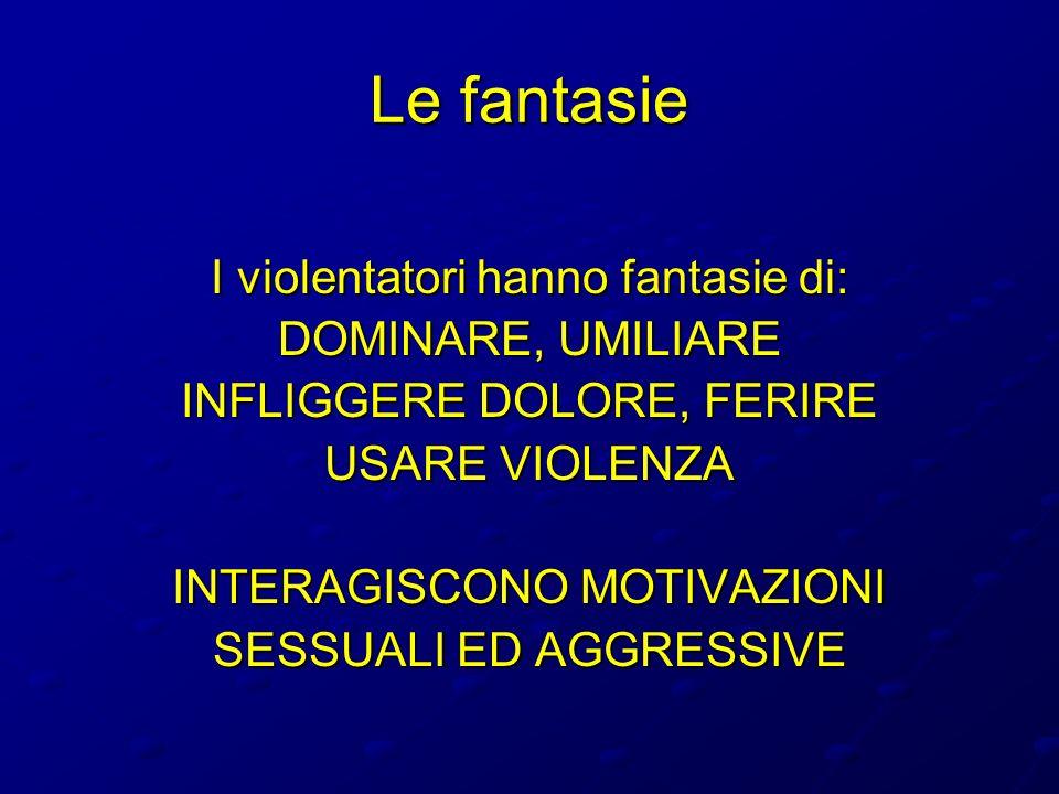 Le fantasie I violentatori hanno fantasie di: DOMINARE, UMILIARE INFLIGGERE DOLORE, FERIRE USARE VIOLENZA INTERAGISCONO MOTIVAZIONI SESSUALI ED AGGRES
