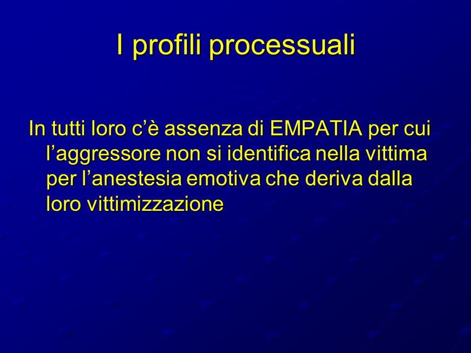 I profili processuali In tutti loro cè assenza di EMPATIA per cui laggressore non si identifica nella vittima per lanestesia emotiva che deriva dalla