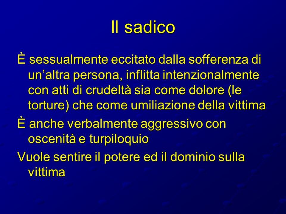 Il sadico È sessualmente eccitato dalla sofferenza di unaltra persona, inflitta intenzionalmente con atti di crudeltà sia come dolore (le torture) che