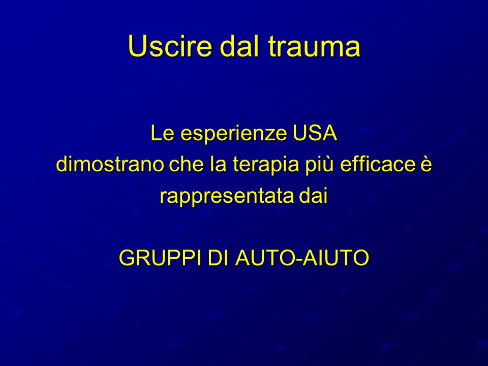Uscire dal trauma Le esperienze USA dimostrano che la terapia più efficace è rappresentata dai GRUPPI DI AUTO-AIUTO