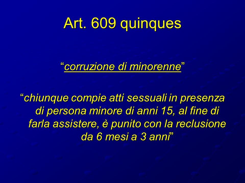 Art. 609 quinques corruzione di minorennecorruzione di minorenne chiunque compie atti sessuali in presenza di persona minore di anni 15, al fine di fa