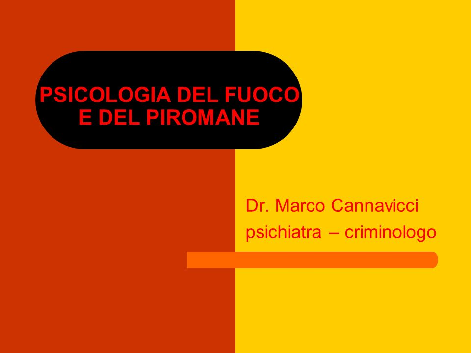 PSICOLOGIA DEL FUOCO E DEL PIROMANE Dr. Marco Cannavicci psichiatra – criminologo