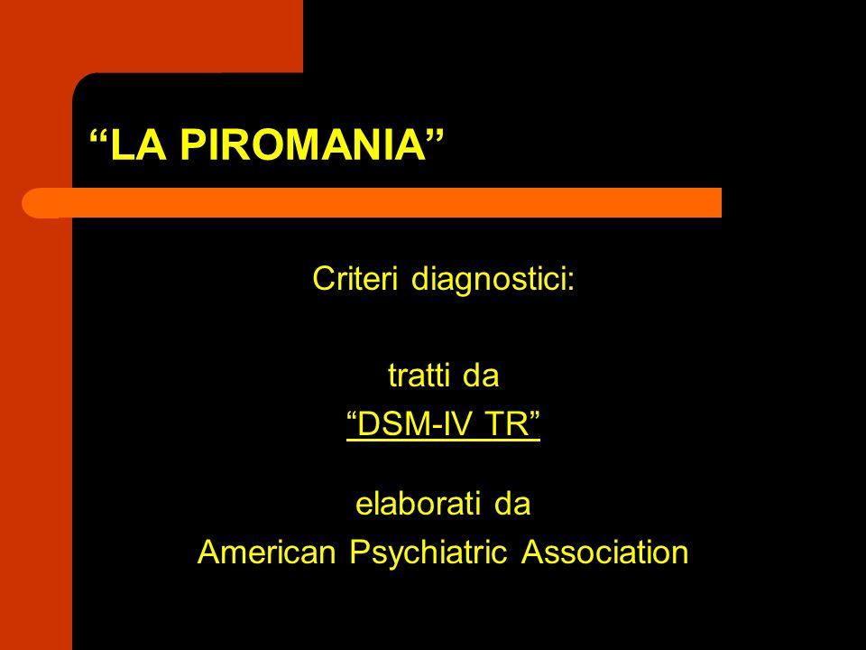 LA PIROMANIA Criteri diagnostici: tratti da DSM-IV TR elaborati da American Psychiatric Association