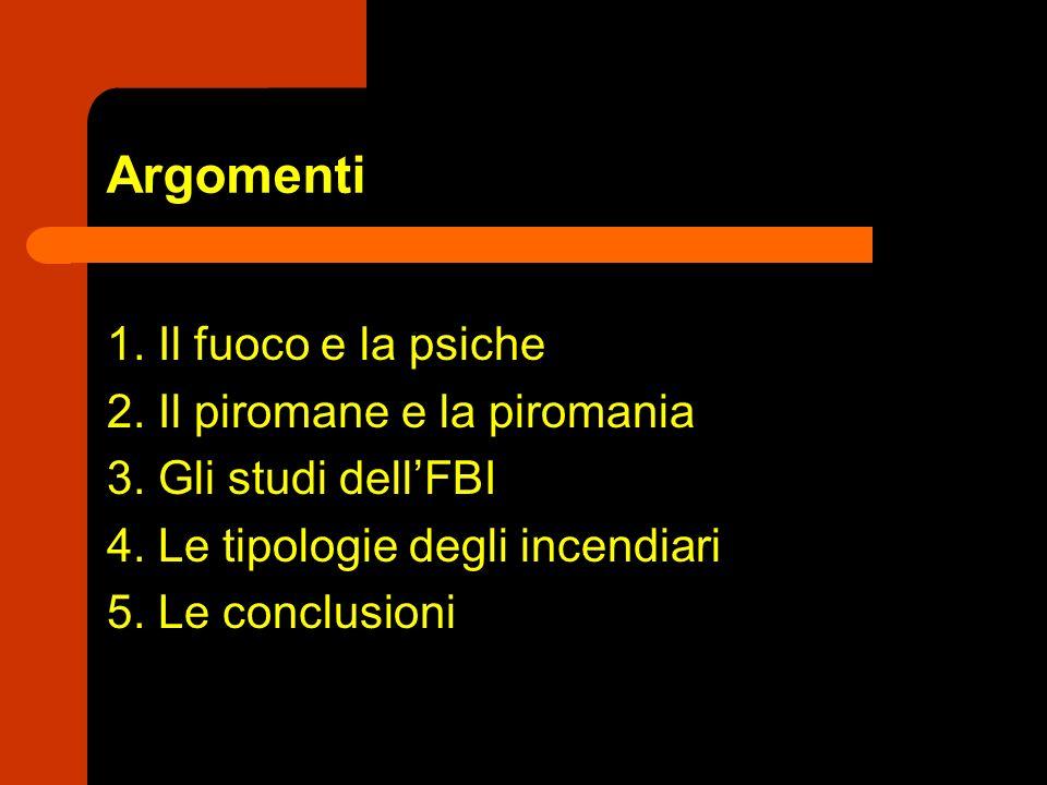 Argomenti 1. Il fuoco e la psiche 2. Il piromane e la piromania 3. Gli studi dellFBI 4. Le tipologie degli incendiari 5. Le conclusioni