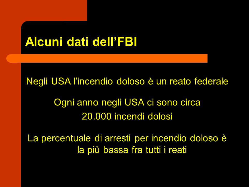 Alcuni dati dellFBI Negli USA lincendio doloso è un reato federale Ogni anno negli USA ci sono circa 20.000 incendi dolosi La percentuale di arresti p