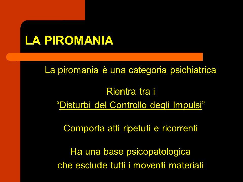 LA PIROMANIA La piromania è una categoria psichiatrica Rientra tra i Disturbi del Controllo degli Impulsi Comporta atti ripetuti e ricorrenti Ha una b