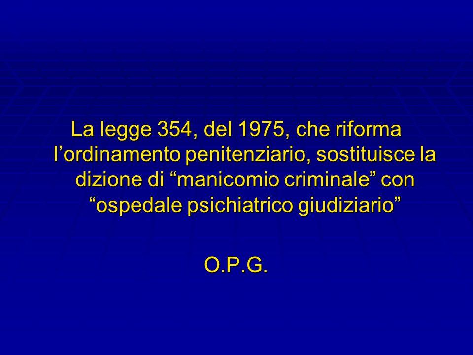La legge 354, del 1975, che riforma lordinamento penitenziario, sostituisce la dizione di manicomio criminale con ospedale psichiatrico giudiziario O.