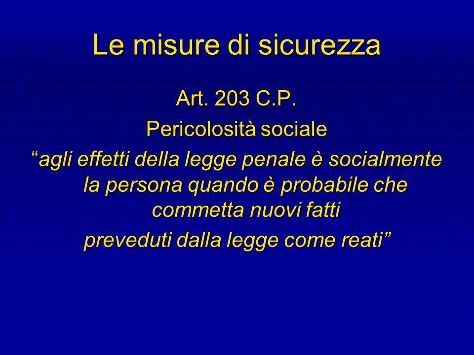 Le misure di sicurezza Art. 203 C.P. Pericolosità sociale agli effetti della legge penale è socialmente la persona quando è probabile che commetta nuo