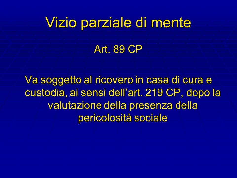 Vizio parziale di mente Art. 89 CP Va soggetto al ricovero in casa di cura e custodia, ai sensi dellart. 219 CP, dopo la valutazione della presenza de