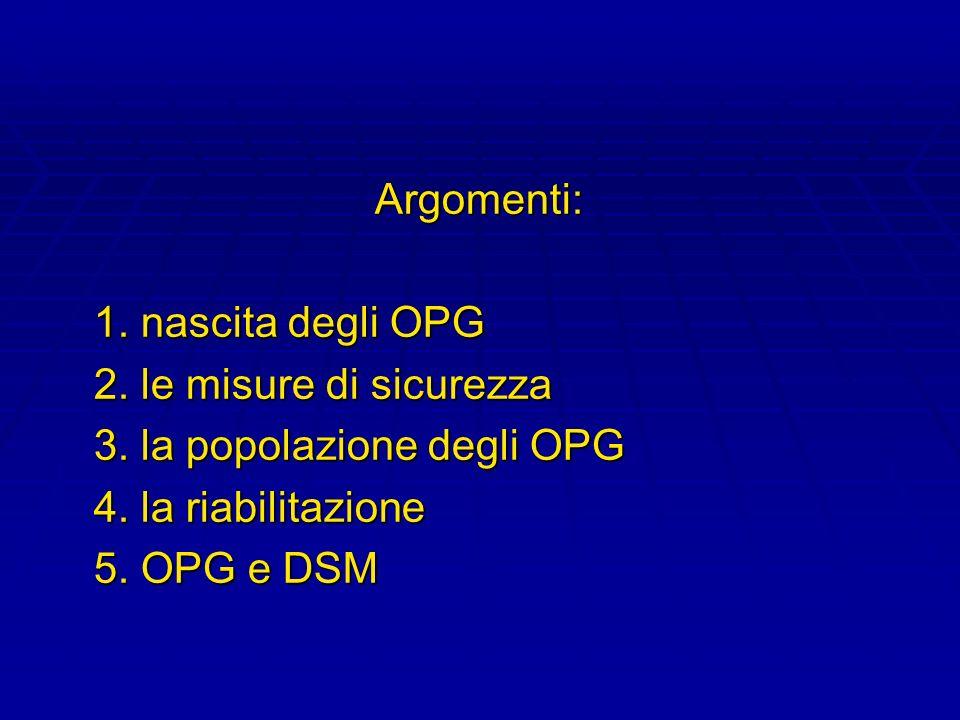 Argomenti: 1. nascita degli OPG 2. le misure di sicurezza 3. la popolazione degli OPG 4. la riabilitazione 5. OPG e DSM