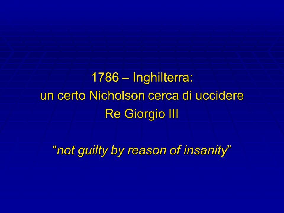 1786 – Inghilterra: un certo Nicholson cerca di uccidere Re Giorgio III not guilty by reason of insanitynot guilty by reason of insanity