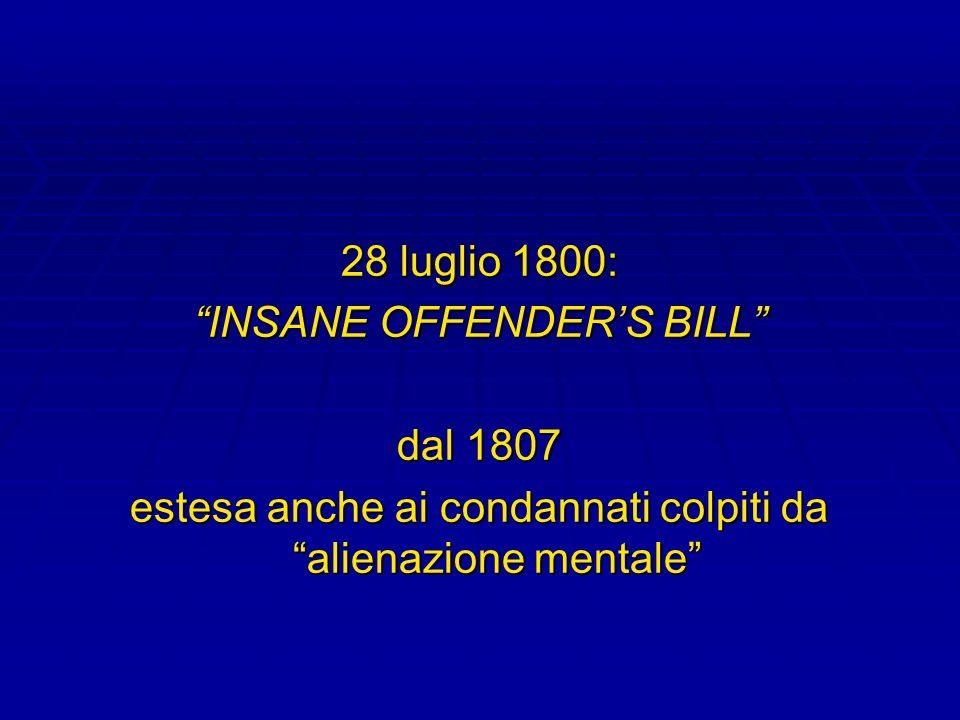28 luglio 1800: INSANE OFFENDERS BILL dal 1807 estesa anche ai condannati colpiti da alienazione mentale
