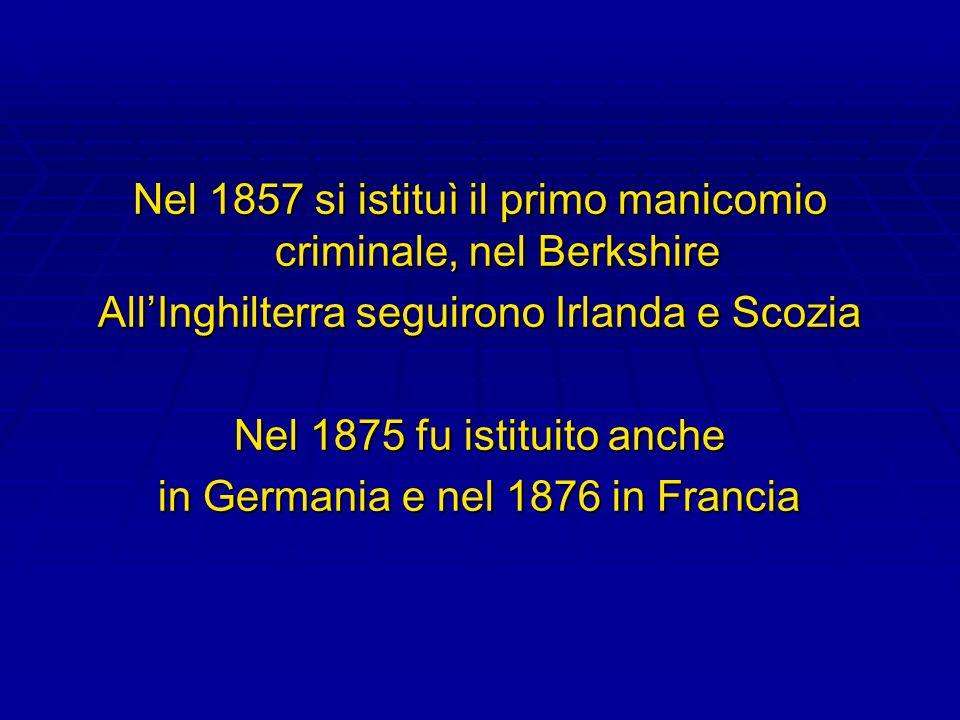 Nel 1857 si istituì il primo manicomio criminale, nel Berkshire AllInghilterra seguirono Irlanda e Scozia Nel 1875 fu istituito anche in Germania e ne