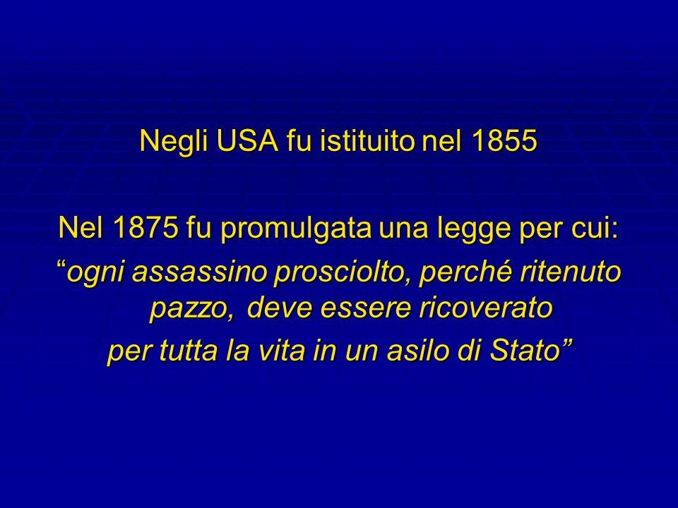 Negli USA fu istituito nel 1855 Nel 1875 fu promulgata una legge per cui: ogni assassino prosciolto, perché ritenuto pazzo, deve essere ricoveratoogni