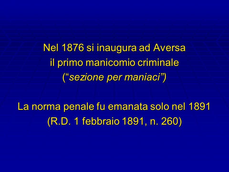 Nel 1876 si inaugura ad Aversa il primo manicomio criminale (sezione per maniaci) La norma penale fu emanata solo nel 1891 (R.D. 1 febbraio 1891, n. 2