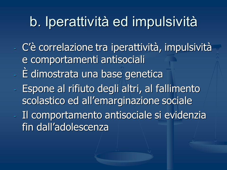 b. Iperattività ed impulsività - Cè correlazione tra iperattività, impulsività e comportamenti antisociali - È dimostrata una base genetica - Espone a