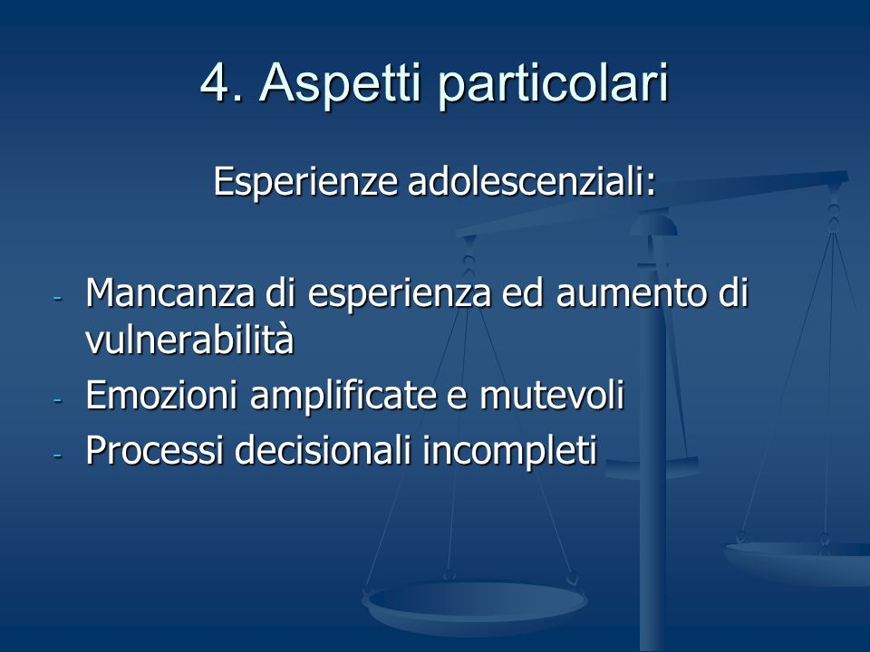 4. Aspetti particolari Esperienze adolescenziali: - Mancanza di esperienza ed aumento di vulnerabilità - Emozioni amplificate e mutevoli - Processi de