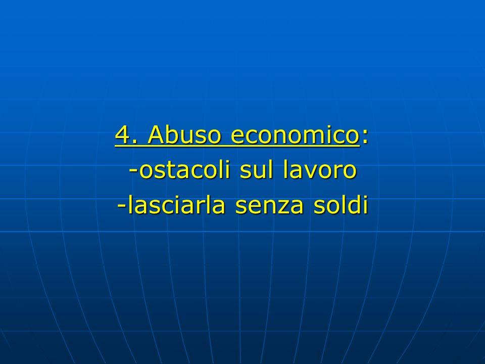 4. Abuso economico: -ostacoli sul lavoro -lasciarla senza soldi