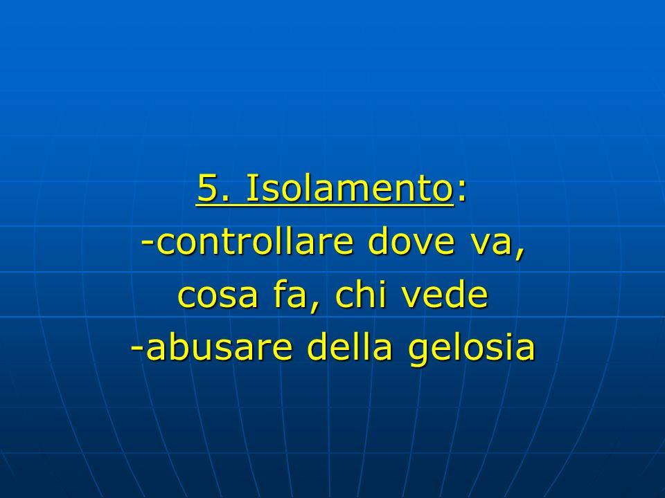 5. Isolamento: -controllare dove va, cosa fa, chi vede -abusare della gelosia