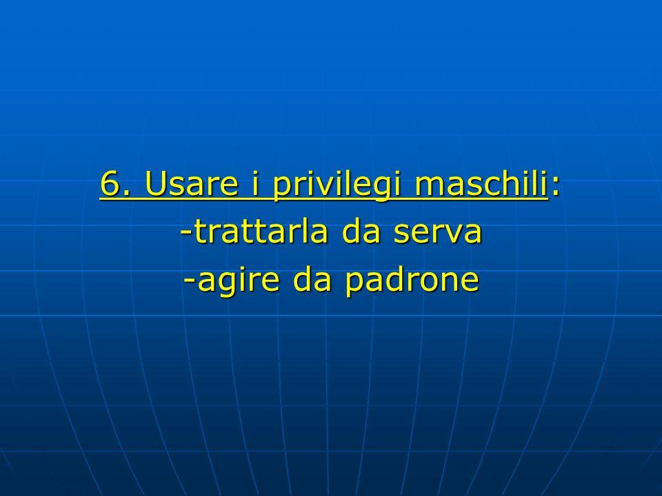 6. Usare i privilegi maschili: -trattarla da serva -agire da padrone