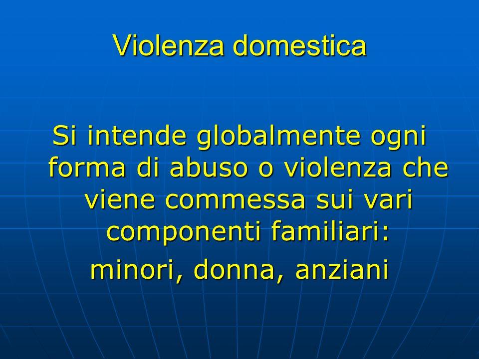 Violenza domestica Si intende globalmente ogni forma di abuso o violenza che viene commessa sui vari componenti familiari: minori, donna, anziani