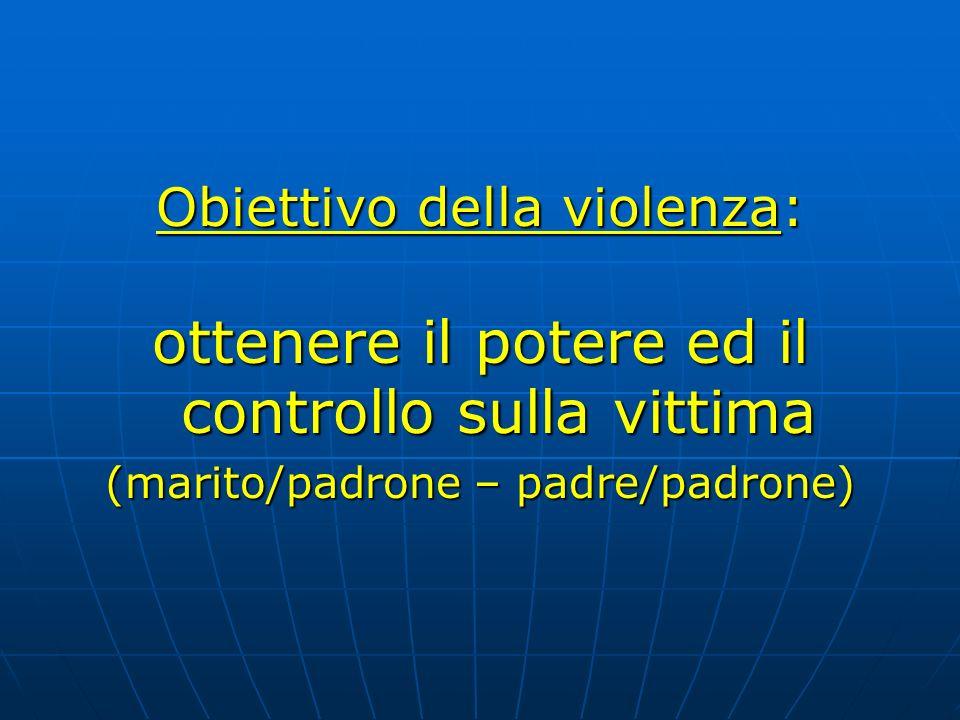 Obiettivo della violenza: ottenere il potere ed il controllo sulla vittima (marito/padrone – padre/padrone)