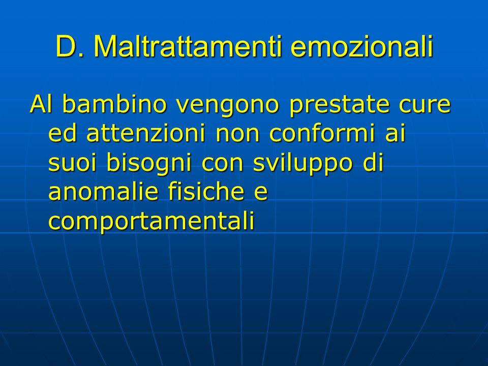 D. Maltrattamenti emozionali Al bambino vengono prestate cure ed attenzioni non conformi ai suoi bisogni con sviluppo di anomalie fisiche e comportame